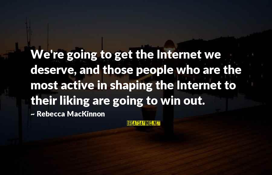 We're Going To Win Sayings By Rebecca MacKinnon: We're going to get the Internet we deserve, and those people who are the most