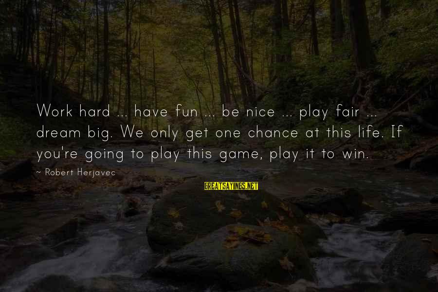 We're Going To Win Sayings By Robert Herjavec: Work hard ... have fun ... be nice ... play fair ... dream big. We