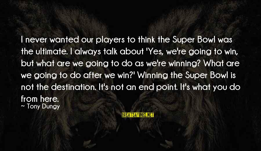 We're Going To Win Sayings By Tony Dungy: I never wanted our players to think the Super Bowl was the ultimate. I always