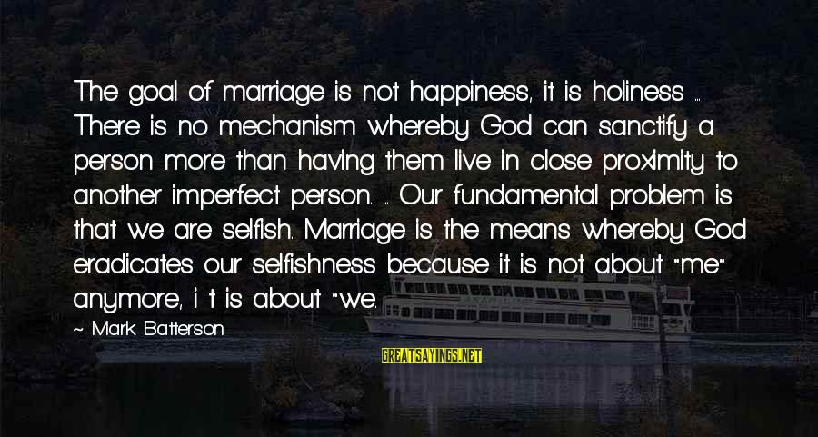 We're Not Close Anymore Sayings By Mark Batterson: The goal of marriage is not happiness, it is holiness ... There is no mechanism