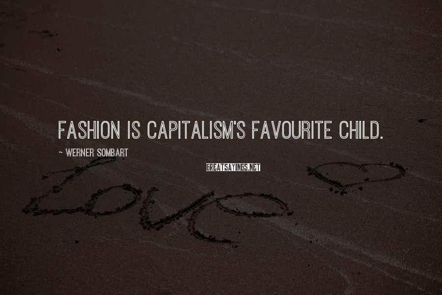 Werner Sombart Sayings: Fashion is capitalism's favourite child.