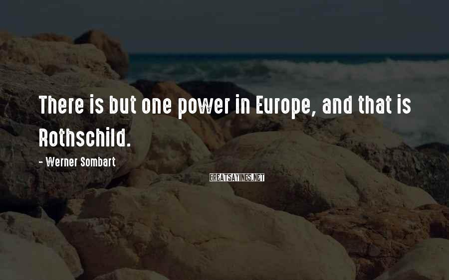 Werner Sombart Sayings: There is but one power in Europe, and that is Rothschild.