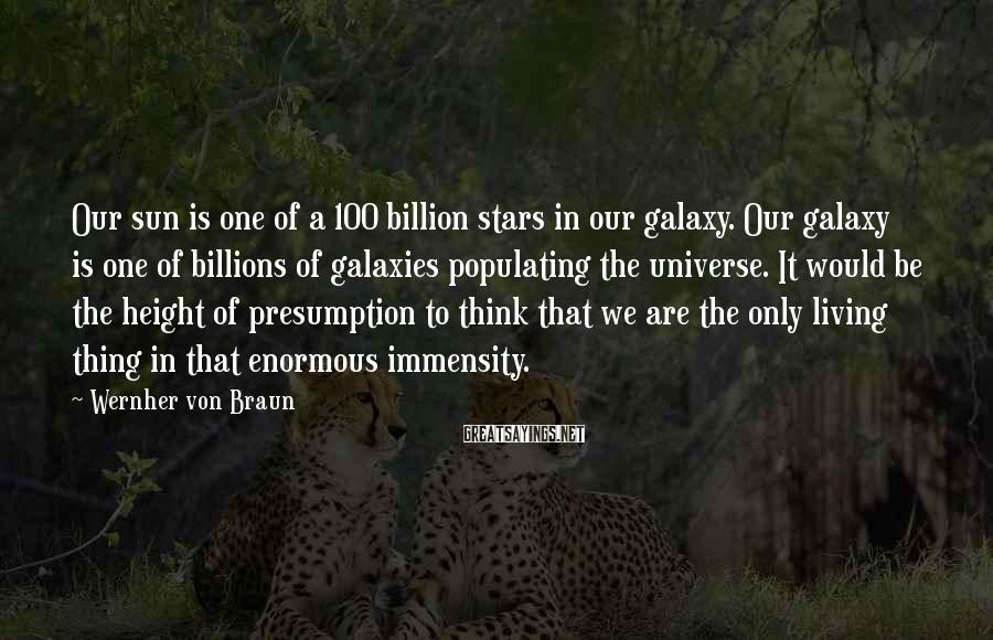 Wernher Von Braun Sayings: Our sun is one of a 100 billion stars in our galaxy. Our galaxy is