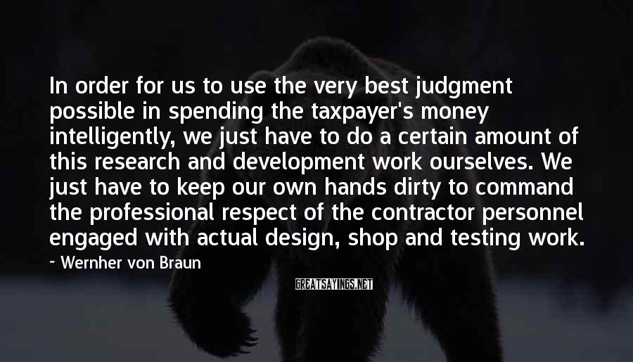 Wernher Von Braun Sayings: In order for us to use the very best judgment possible in spending the taxpayer's