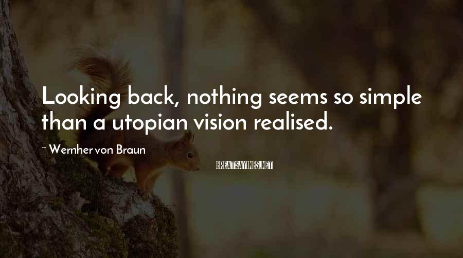 Wernher Von Braun Sayings: Looking back, nothing seems so simple than a utopian vision realised.
