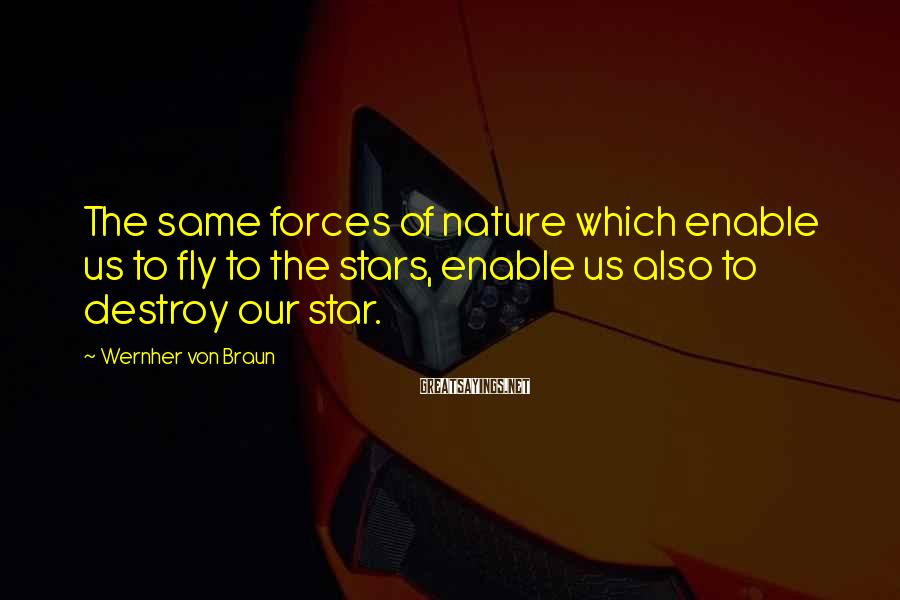 Wernher Von Braun Sayings: The same forces of nature which enable us to fly to the stars, enable us