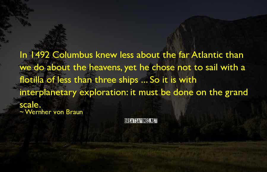 Wernher Von Braun Sayings: In 1492 Columbus knew less about the far Atlantic than we do about the heavens,