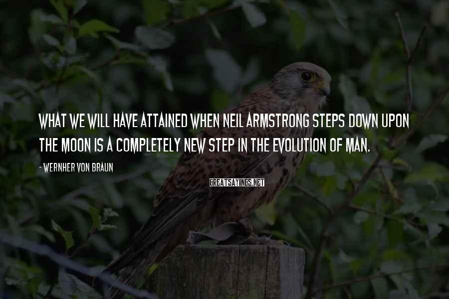 Wernher Von Braun Sayings: What we will have attained when Neil Armstrong steps down upon the moon is a