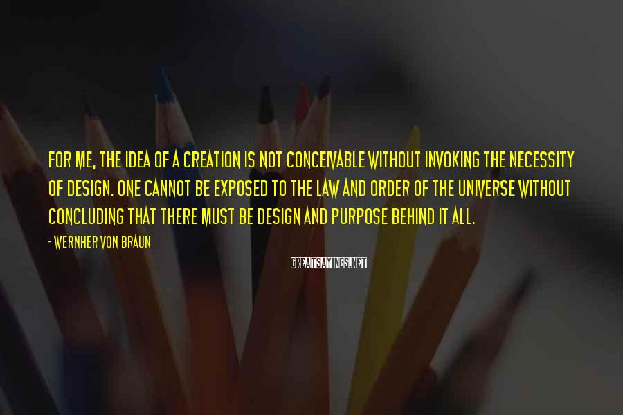 Wernher Von Braun Sayings: For me, the idea of a creation is not conceivable without invoking the necessity of