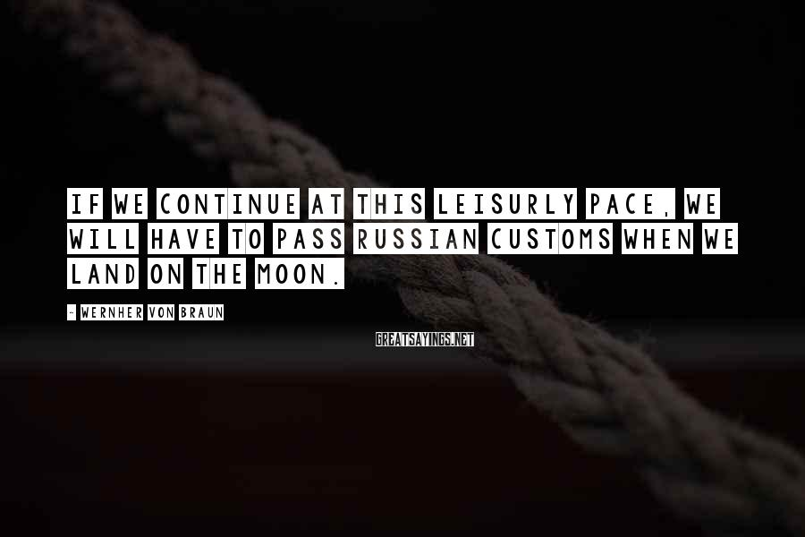 Wernher Von Braun Sayings: If we continue at this leisurly pace, we will have to pass Russian customs when