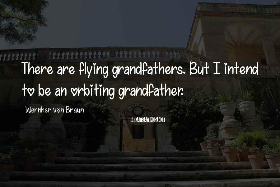 Wernher Von Braun Sayings: There are flying grandfathers. But I intend to be an orbiting grandfather.