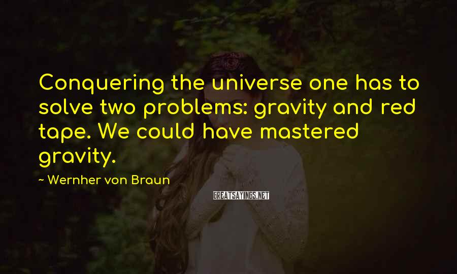 Wernher Von Braun Sayings: Conquering the universe one has to solve two problems: gravity and red tape. We could