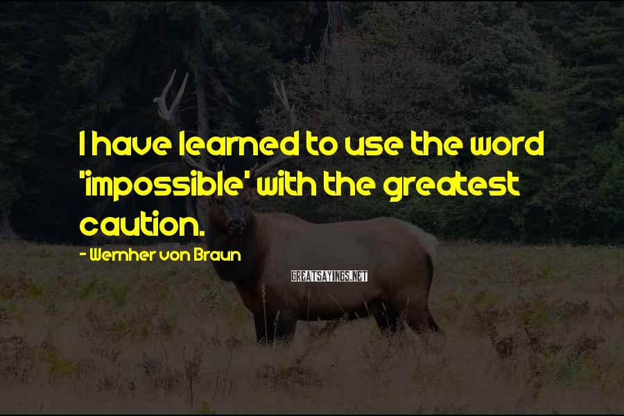 Wernher Von Braun Sayings: I have learned to use the word 'impossible' with the greatest caution.