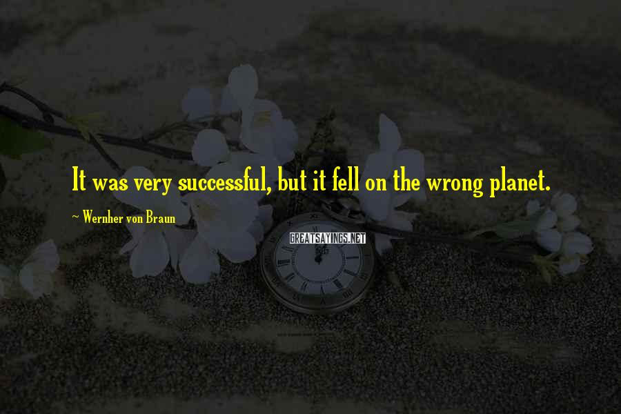 Wernher Von Braun Sayings: It was very successful, but it fell on the wrong planet.