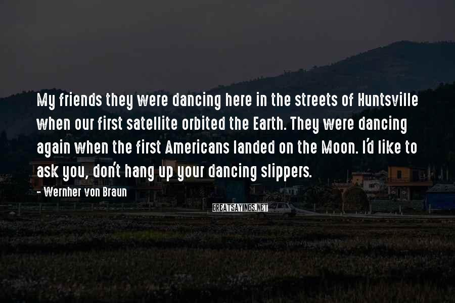 Wernher Von Braun Sayings: My friends they were dancing here in the streets of Huntsville when our first satellite