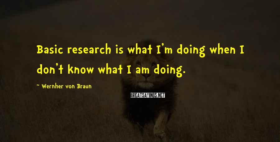 Wernher Von Braun Sayings: Basic research is what I'm doing when I don't know what I am doing.