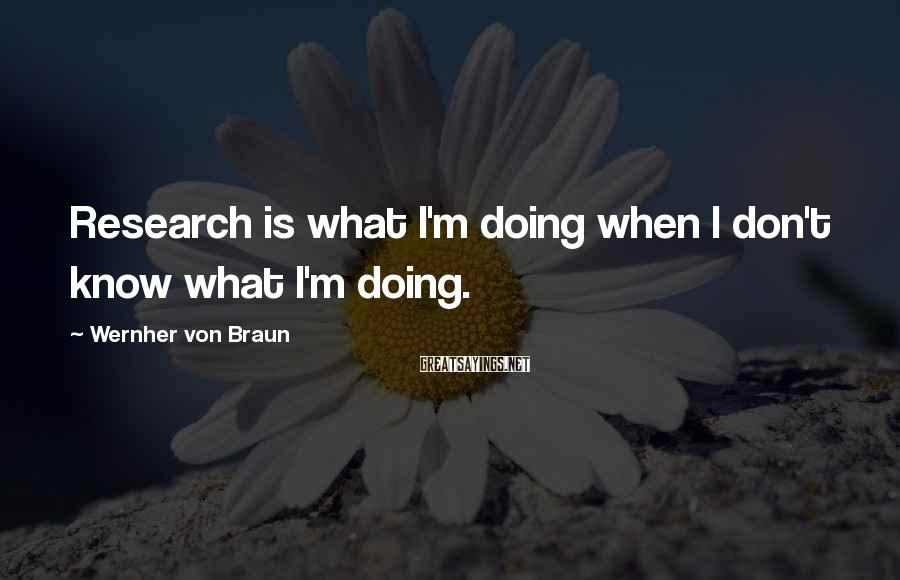 Wernher Von Braun Sayings: Research is what I'm doing when I don't know what I'm doing.