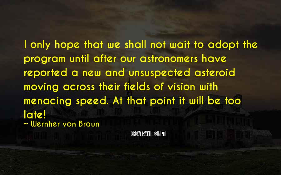 Wernher Von Braun Sayings: I only hope that we shall not wait to adopt the program until after our