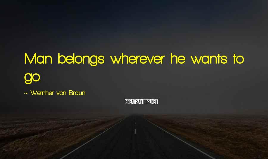 Wernher Von Braun Sayings: Man belongs wherever he wants to go.