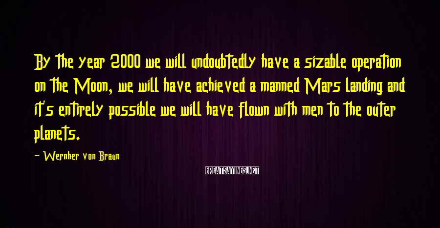 Wernher Von Braun Sayings: By the year 2000 we will undoubtedly have a sizable operation on the Moon, we