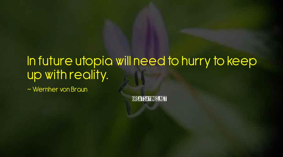 Wernher Von Braun Sayings: In future utopia will need to hurry to keep up with reality.