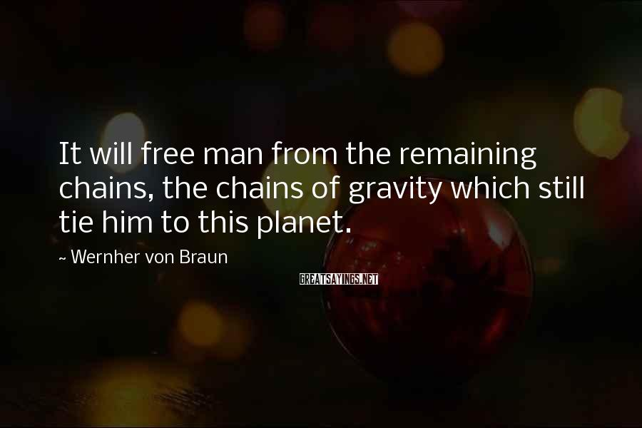 Wernher Von Braun Sayings: It will free man from the remaining chains, the chains of gravity which still tie