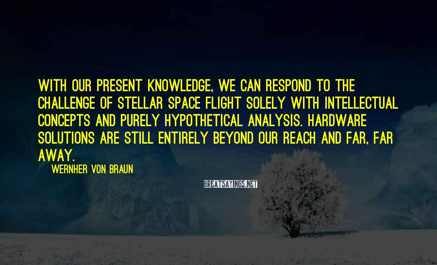 Wernher Von Braun Sayings: With our present knowledge, we can respond to the challenge of stellar space flight solely