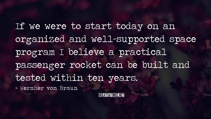 Wernher Von Braun Sayings: If we were to start today on an organized and well-supported space program I believe