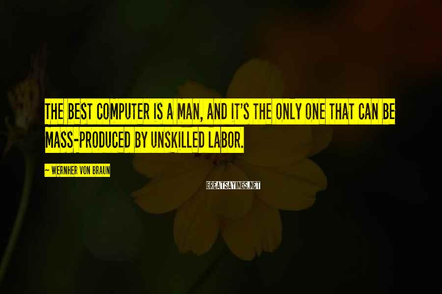 Wernher Von Braun Sayings: The best computer is a man, and it's the only one that can be mass-produced