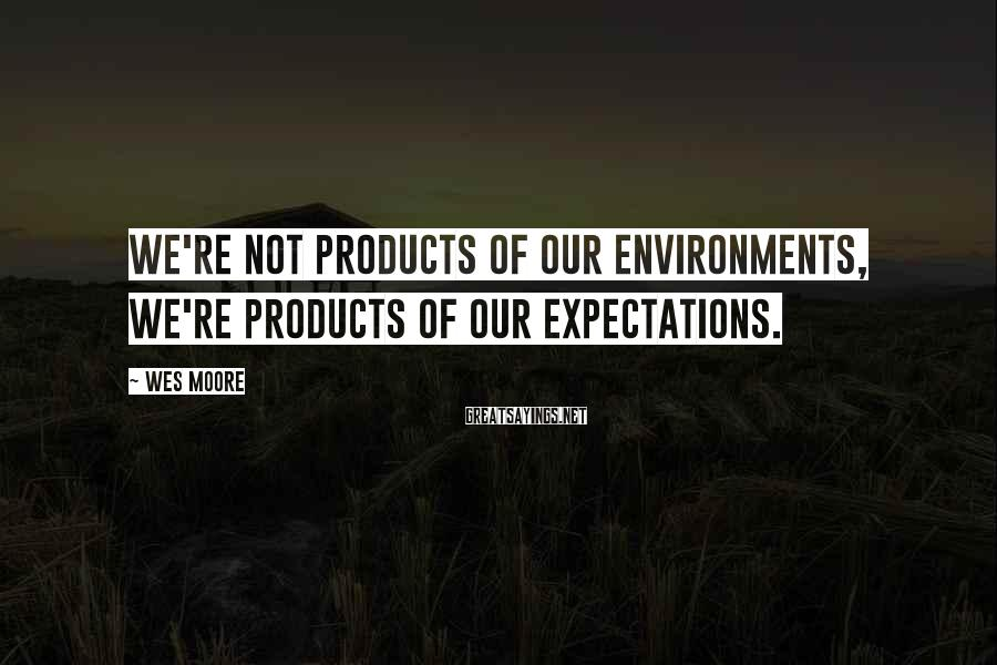 Wes Moore Sayings: We're not products of our environments, we're products of our expectations.