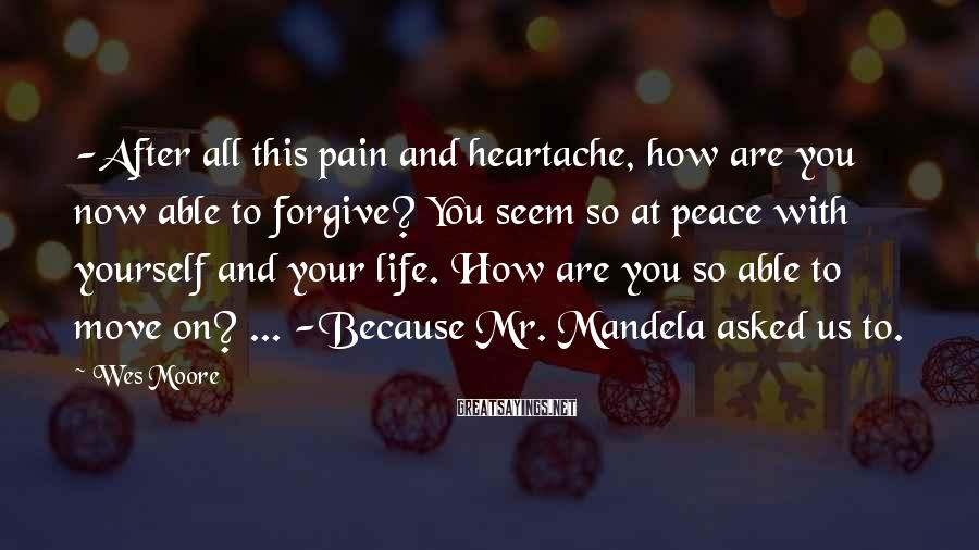 Wes Moore Sayings: -After all this pain and heartache, how are you now able to forgive? You seem