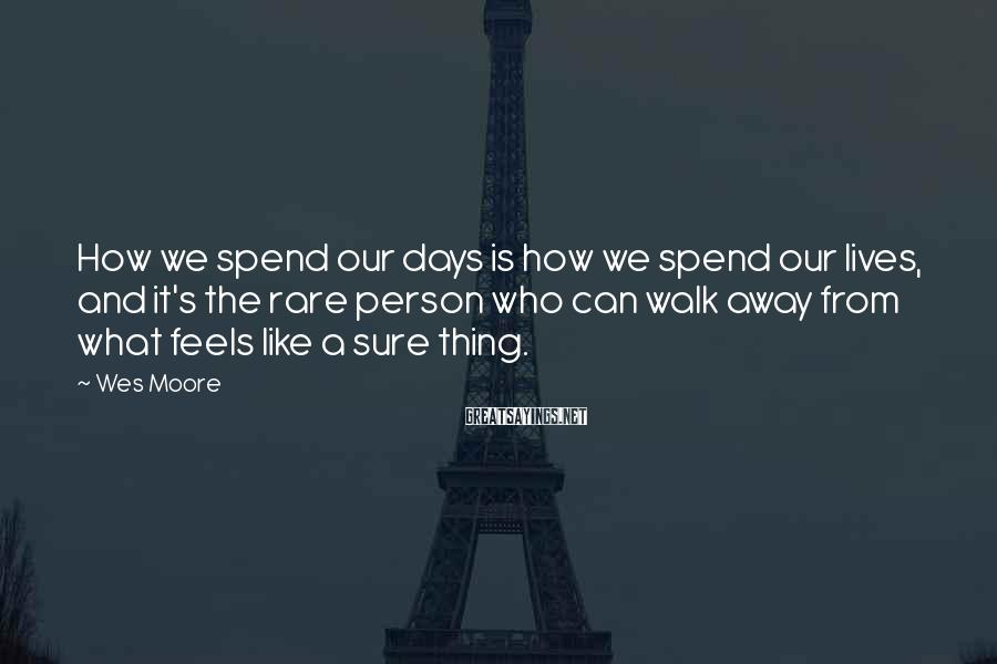 Wes Moore Sayings: How we spend our days is how we spend our lives, and it's the rare
