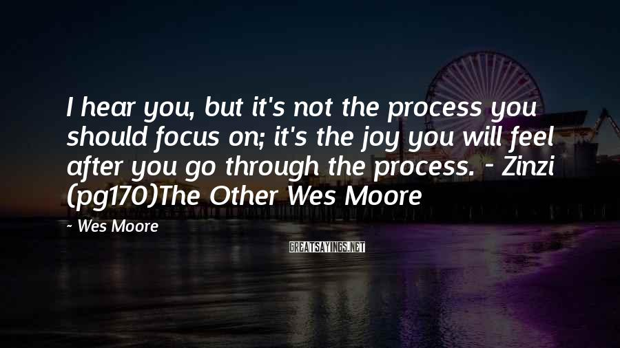 Wes Moore Sayings: I hear you, but it's not the process you should focus on; it's the joy