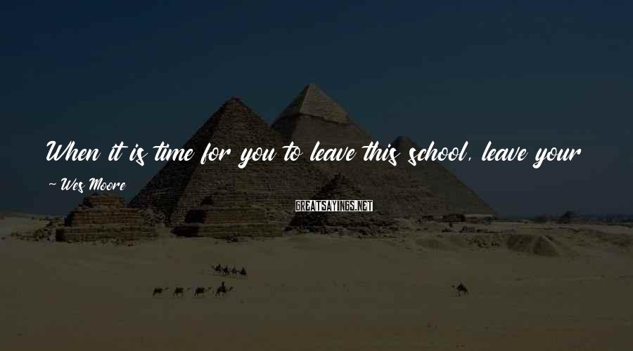 Wes Moore Sayings: When it is time for you to leave this school, leave your job, or even
