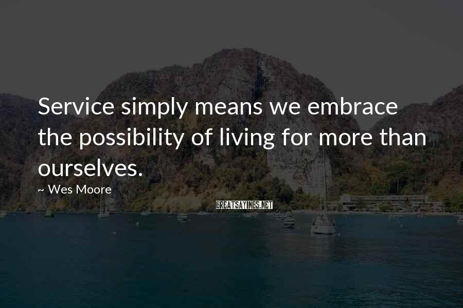 Wes Moore Sayings: Service simply means we embrace the possibility of living for more than ourselves.