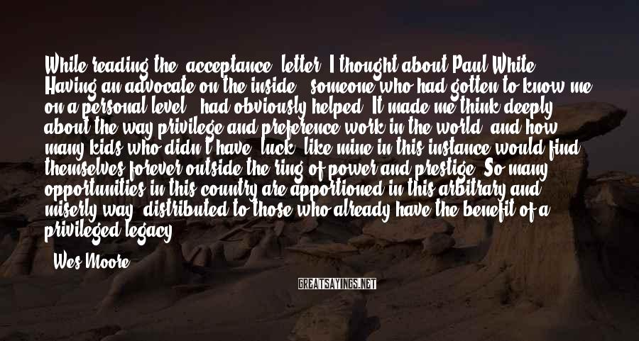Wes Moore Sayings: While reading the (acceptance) letter, I thought about Paul White. Having an advocate on the