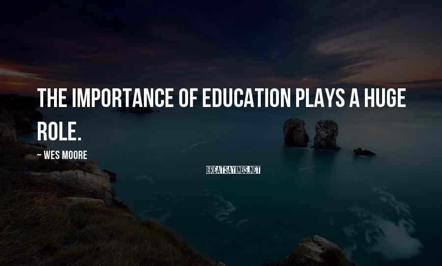 Wes Moore Sayings: The importance of education plays a huge role.