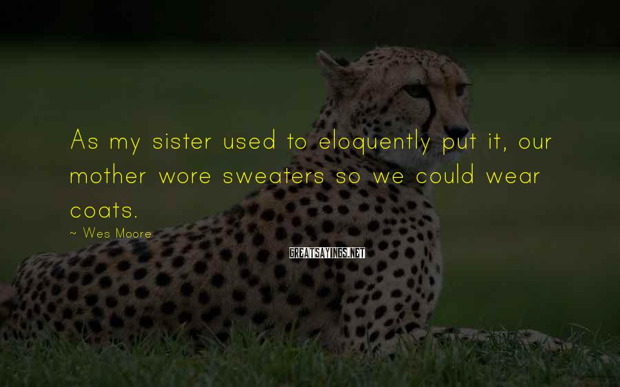 Wes Moore Sayings: As my sister used to eloquently put it, our mother wore sweaters so we could