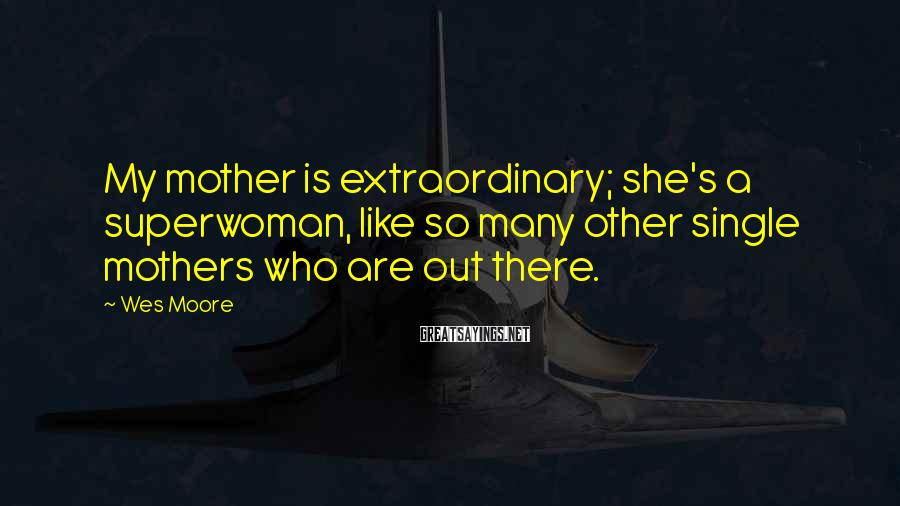 Wes Moore Sayings: My mother is extraordinary; she's a superwoman, like so many other single mothers who are