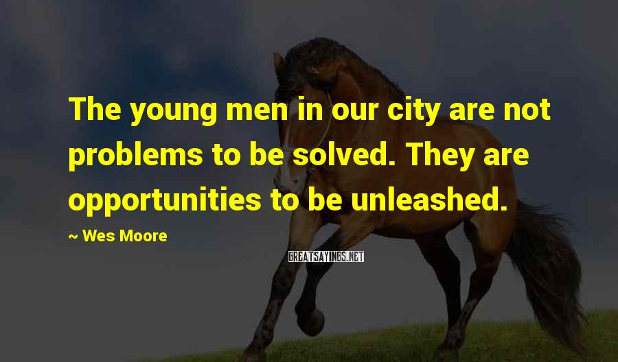 Wes Moore Sayings: The young men in our city are not problems to be solved. They are opportunities