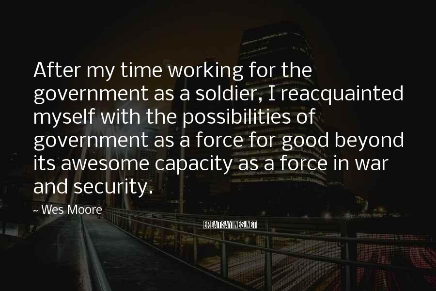 Wes Moore Sayings: After my time working for the government as a soldier, I reacquainted myself with the