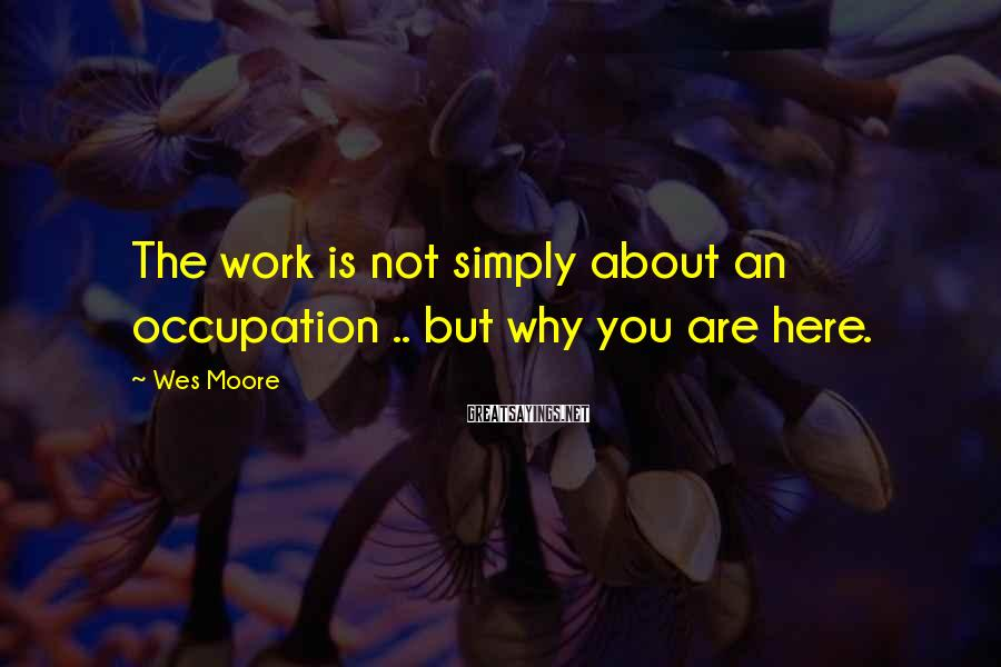 Wes Moore Sayings: The work is not simply about an occupation .. but why you are here.