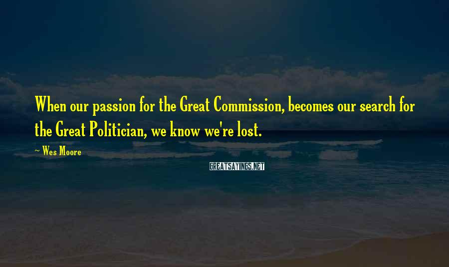Wes Moore Sayings: When our passion for the Great Commission, becomes our search for the Great Politician, we
