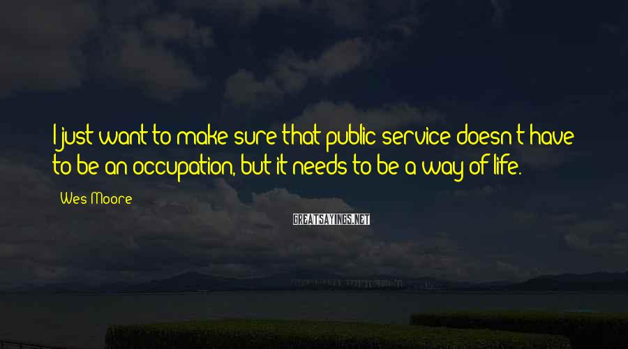 Wes Moore Sayings: I just want to make sure that public service doesn't have to be an occupation,