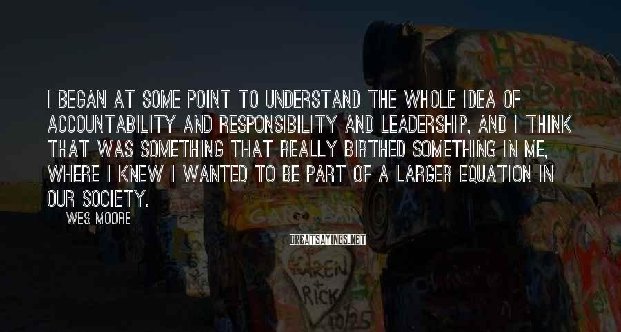 Wes Moore Sayings: I began at some point to understand the whole idea of accountability and responsibility and