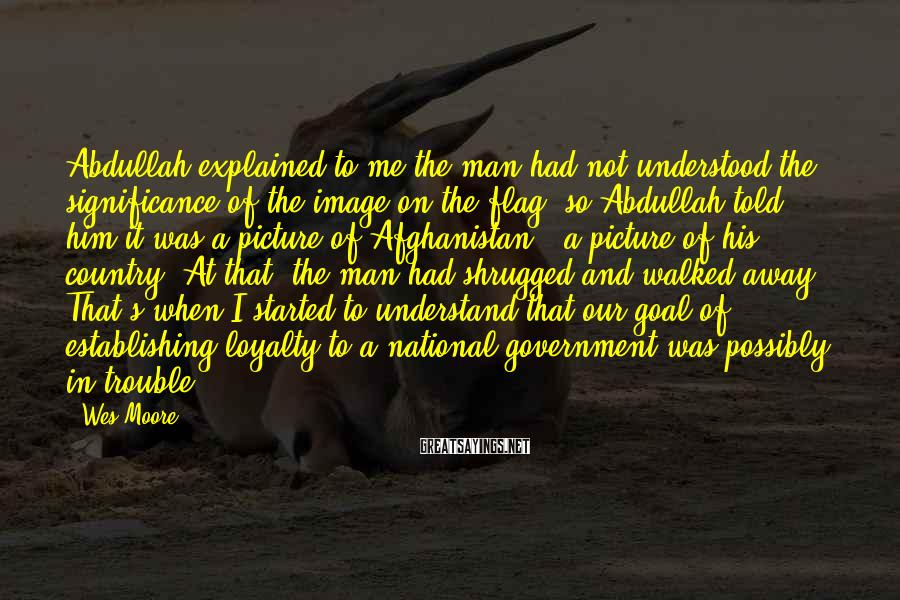 Wes Moore Sayings: Abdullah explained to me the man had not understood the significance of the image on