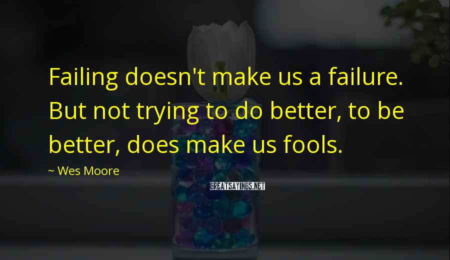 Wes Moore Sayings: Failing doesn't make us a failure. But not trying to do better, to be better,