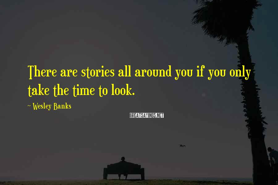 Wesley Banks Sayings: There are stories all around you if you only take the time to look.