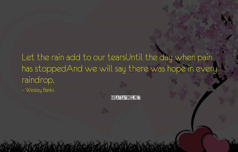 Wesley Banks Sayings: Let the rain add to our tearsUntil the day when pain has stoppedAnd we will