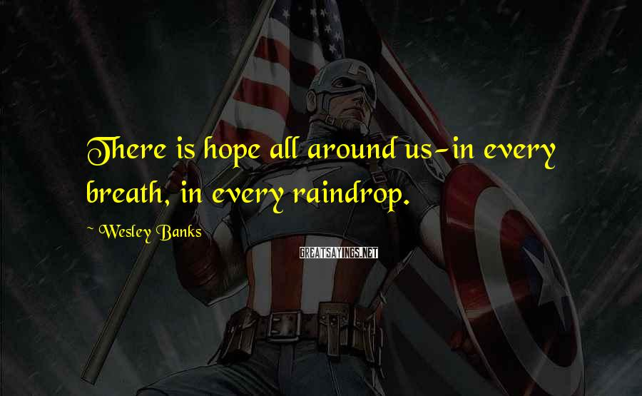 Wesley Banks Sayings: There is hope all around us-in every breath, in every raindrop.